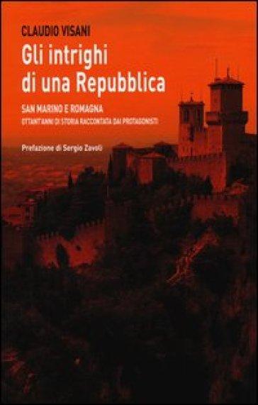Gli intrighi di una repubblica. San Marino e Romagna. Ottant'anni di storia raccontata dai protagonisti - Claudio Visani |