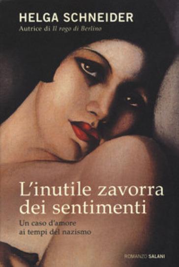 L'inutile zavorra dei sentimenti. Un caso d'amore ai tempi del nazismo - Helga Schneider | Kritjur.org