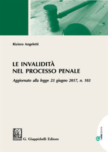 Le invalidità nel processo penale. Aggiornato alla legge 23 giugno 2017, n. 103 - Riziero Angeletti | Rochesterscifianimecon.com