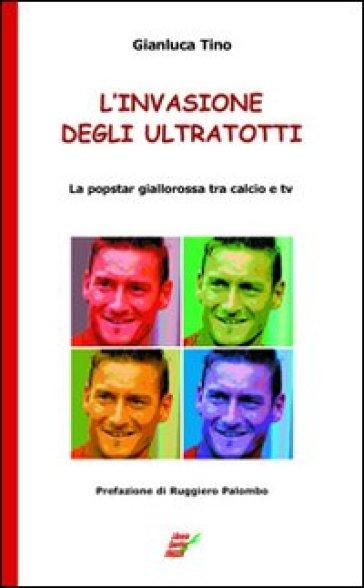 L'invasione degli UltraTotti. La popstar giallorossa tra calcio e tv - Gianluca Tino   Rochesterscifianimecon.com