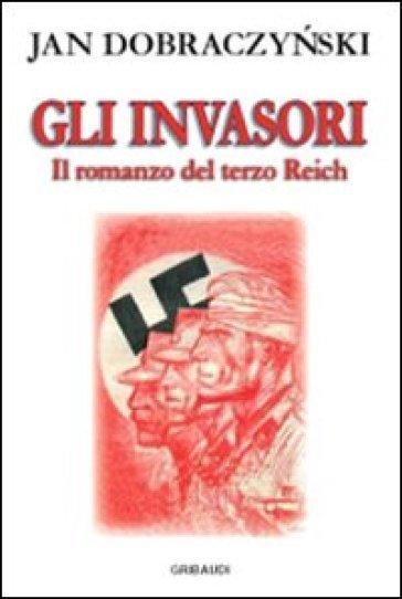 Gli invasori. Il romanzo del Terzo Reich - Jan Dobraczynski |
