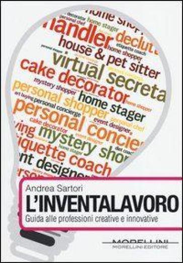 L'inventalavoro. Guida alle professioni creative e innovative - Andrea Sartori  