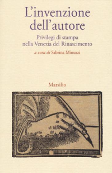 L'invenzione dell'autore. Privilegi di stampa nella Venezia del Rinascimento - Sabrina Minuzzi | Rochesterscifianimecon.com