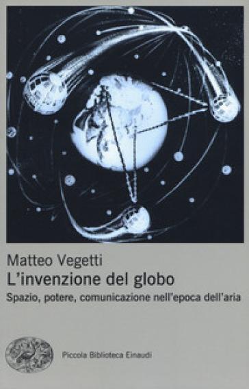L'invenzione del globo. Spazio, potere, comunicazione nell'epoca dell'aria - Matteo Vegetti pdf epub
