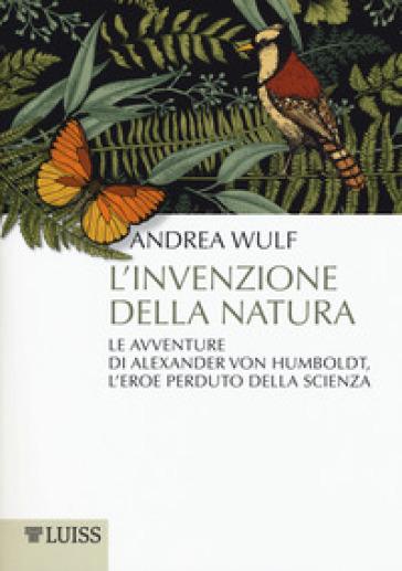 L'invenzione della natura. Le avventure di Alexander Von Humboldt, l'eroe perduto della scienza - Andrea Wulf |