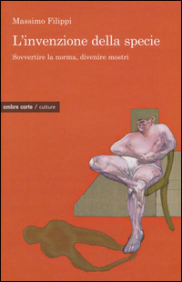 L'invenzione della specie. Sovvertire la norma, divenire mostri - Massimo Filippi   Thecosgala.com
