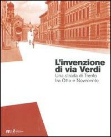 L'invenzione di via Verdi. Una strada di Trento tra Otto e Novecento - L. Blanco |