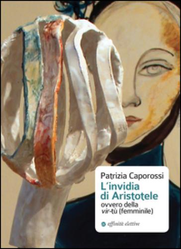 L'invidia di Aristotele ovvero della vir-tù (femminile) - Patrizia Caporossi | Rochesterscifianimecon.com