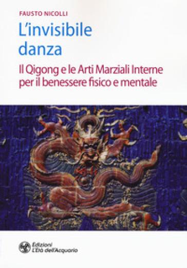 L'invisibile danza. Il Qigong e le arti marziali interne per il benessere fisico e mentale - Fausto Nicolli   Rochesterscifianimecon.com