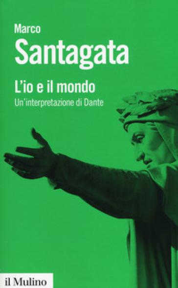 L'io e il mondo. Un'interpretazione di Dante - Marco Santagata |