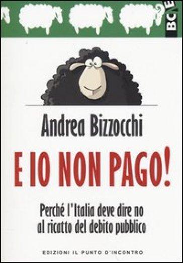 E io non pago! Perché l'Italia deve dire no al ricatto del debito pubblico - Andrea Bizzocchi | Jonathanterrington.com