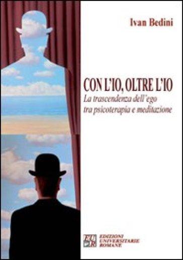 Con l'io, oltre l'io. La trascendenza dell'ego tra psicoterapia e meditazione - Ivan Bedini | Jonathanterrington.com