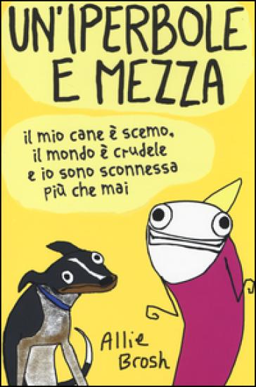 Un'iperbole e mezza. Il mio cane è scemo, il mondo è crudele e io sonosconnessa più che mai - Allie Brosh pdf epub