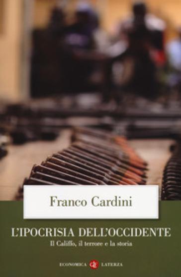 L'ipocrisia dell'Occidente. Il Califfo, il terrore e la storia - Franco Cardini |