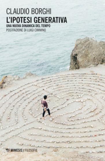 L'ipotesi generativa. Una nuova dinamica del tempo - Claudio Borghi | Thecosgala.com
