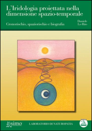 L'iridologia proiettata nella dimensione spazio-temporale. Cronorischio, spaziorischio e biografia - Daniele Lo Rito   Rochesterscifianimecon.com