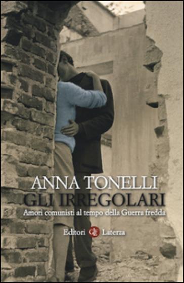 Gli irregolari. Amori comunisti al tempo della guerra fredda - Anna Tonelli |