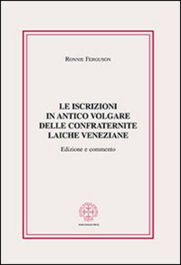 Le iscrizioni in antico volgare delle confraternite laiche veneziane - Ronnie Ferguson |
