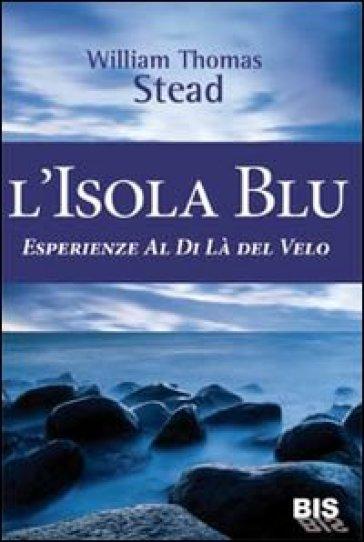 L'isola Blu. Esperienze al di là del velo - W. T. Stead |