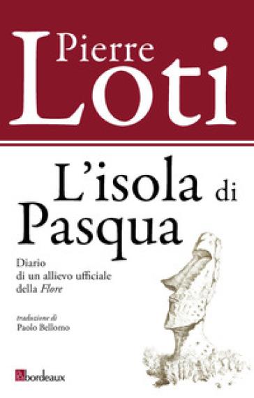 L'isola di Pasqua. Diario di un allievo ufficiale della «Flore» - Pierre Loti  