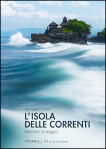 L'isola delle correnti. Racconti di viaggio - Manuela Curioni  