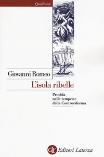 L'isola ribelle. Procida nelle tempeste della Controriforma - Giovanni Romeo | Ericsfund.org