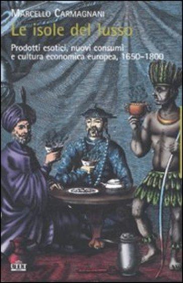 Le isole del lusso. Prodotti esotici, nuovi consumi e cultura economica europea, 1650-1800 - Marcello Carmignani |