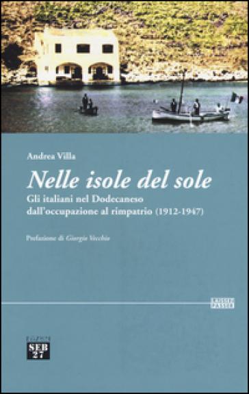 Nelle isole del sole. Gli italiani nel Dodecaneso dall'occupazione al rimpatrio (1912-1947) - Andrea Villa  