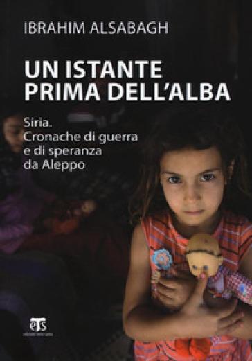 Un istante prima dell'alba. Siria. Cronache di guerra e di speranza da Aleppo. Ediz. ampliata - Ibrahim Alsabagh pdf epub