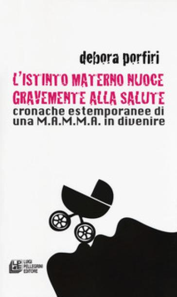 L'istinto materno nuoce gravente alla salute. Cronache estemporanee di una M.A.M.M.A. in divenire - Debora Porfiri |