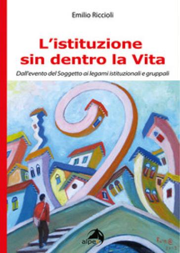 L'istituzione sin dentro la vita. Dall'evento del soggetto ai legami istituzionali e gruppali - Emilio Riccioli  