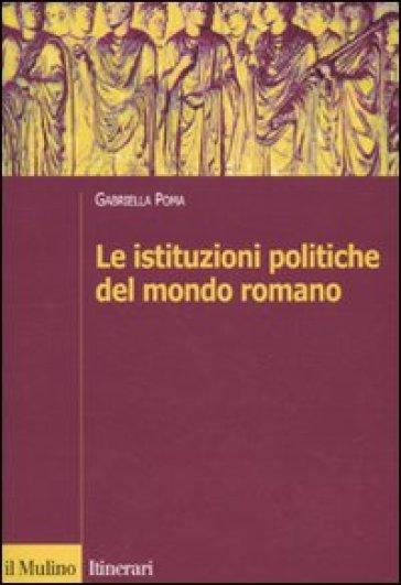 Le istituzioni politiche del mondo romano - Gabriella Poma |