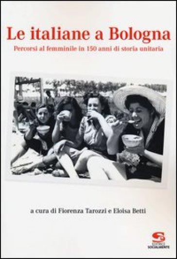 Le italiane a Bologna. Percorsi al femminile in 150 anni di storia unitaria - F. Tarozzi | Kritjur.org