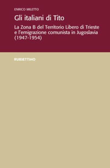 Gli italiani di Tito. La Zona B del territorio libero di Trieste e l'emigrazione comunista in Jugoslavia (1947-1954) - Enrico Miletto |