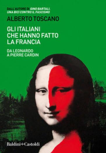 Gli italiani che hanno fatto la Francia. Da Leonardo a Pierre Cardin - Alberto Toscano   Rochesterscifianimecon.com