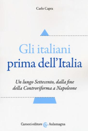 Gli italiani prima dell'Italia. Un lungo Settecento, dalla fine della Controriforma a Napoleone - Carlo Capra | Kritjur.org