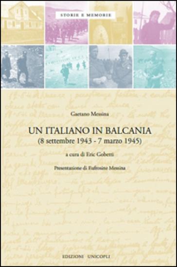 Un italiano in Balcania (8 settembre 1943-marzo 1945) - Gaetano Messina |