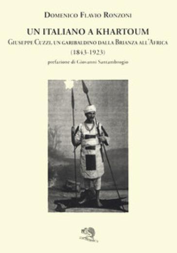 Un italiano a Khartoum. Giuseppe Cuzzi, un garibaldino dalla Brianza all'Africa (1843-1923) - Domenico Flavio Ronzoni |