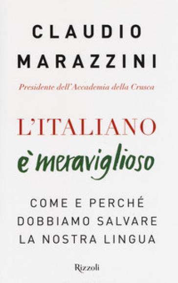 L'italiano è meraviglioso. Come e perché dobbiamo salvare la nostra lingua - Claudio Marazzini |