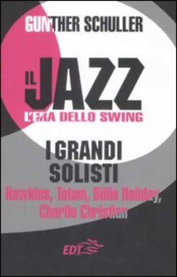 Il jazz. L'era dello swing. I grandi solisti. Hawkins, Tatum, Billie Holiday, Charlie Christian - Gunther Schuller | Rochesterscifianimecon.com