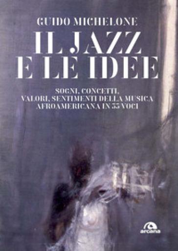 Il jazz e le idee. Sogni, concetti, valori, sentimenti della musica afroamericana in 33 voci - Guido Michelone   Rochesterscifianimecon.com