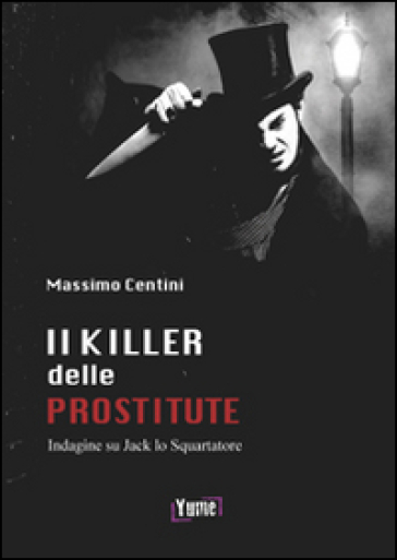 Il killer delle prostitute. Indagine su Jack lo Squartatore - Massimo Centini |