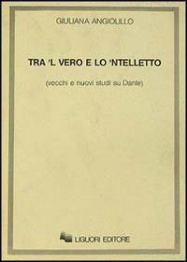 Tra 'l vero e lo 'ntelletto. Vecchi e nuovi studi su Dante - Giuliana Angiolillo | Rochesterscifianimecon.com