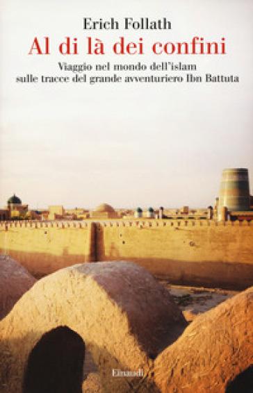 Al di là dei confini. Viaggio nel mondo dell'Islam sulle tracce del grande avventuriero Ibn Battuta - Erich Follath | Thecosgala.com