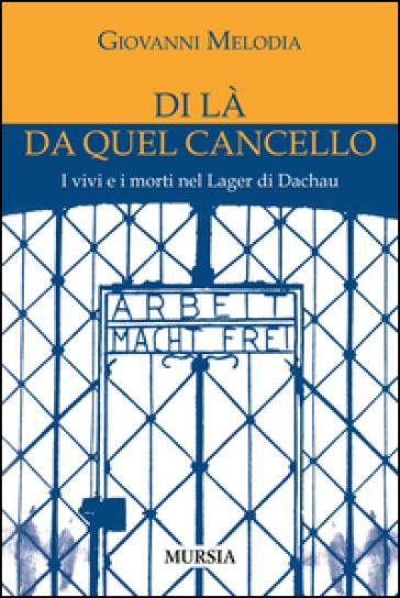 Di là da quel cancello. I vivi e i morti nel lager di Dachau - Giovanni Melodia |