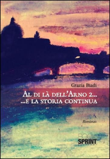 Al di là dell'Arno 2... E la storia continua - Grazia Biadi | Kritjur.org