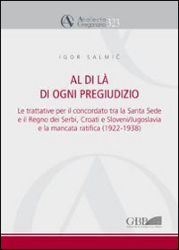 Al di là di ogni pregiudizio. Le trattative per il concordato tra la Santa Sede e il regno dei serbi, croati e sloveni. Jugoslavia e la mancata ratifica (1922-1938) - Igor Salmic |