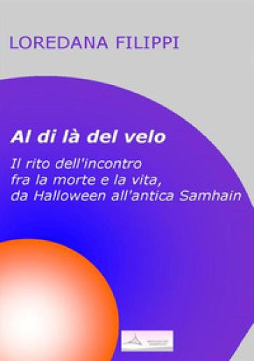 Al di là del velo. Il rito dell'incontro tra la morte e la vita, da Halloween all'antica Samhain - Loredana Filippi  