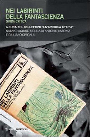 Nei labirinti della fantascienza. Guida critica. Collettivo ambigua utopia - A. Caronia |