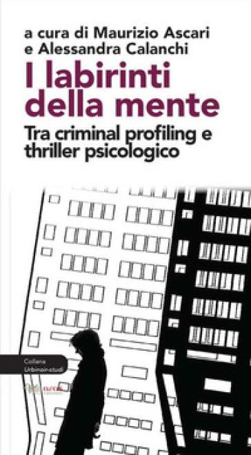 I labirinti della mente. Tra criminal profiling e thriller psicologico - M. Ascari |